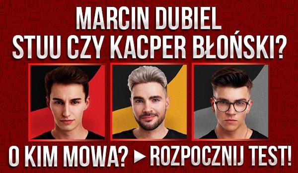 Marcin Dubiel, Stuu czy Kacper Błoński? O kim mowa?