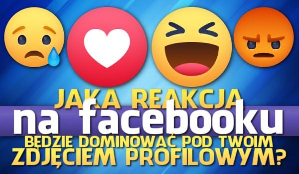 Horoskopquiz: Która reakcja na Facebooku będzie dominować pod Twoim zdjęciem profilowym?