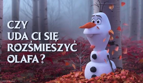 Czy uda Ci się rozśmieszyć Olafa?