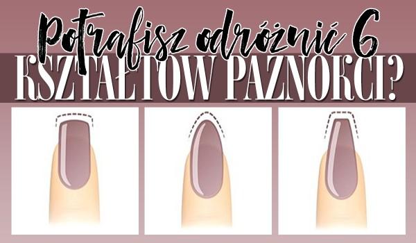 Czy potrafisz odróżnić 6 najpopularniejszych kształtów paznokci?