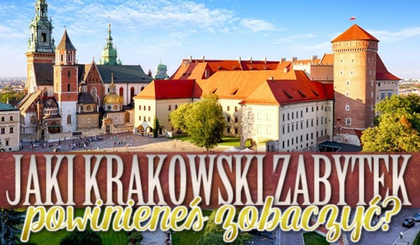 Jaki Krakowski zabytek powinieneś zobaczyć?