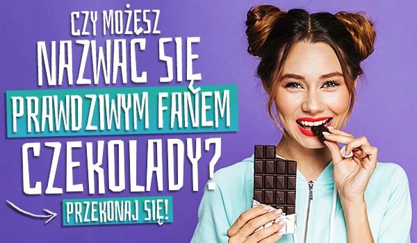 Czy możesz nazwać się prawdziwym fanem czekolady?