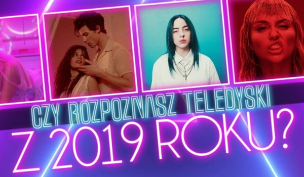 Czy rozpoznasz teledyski z 2019 roku?