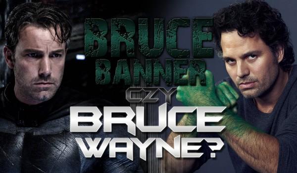 Bruce Banner czy Bruce Wayne? O kim mowa?