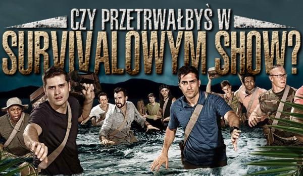Czy przetrwałbyś w survivalowym show?