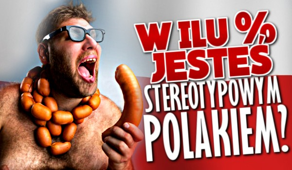 W ilu % jesteś stereotypowym Polakiem?
