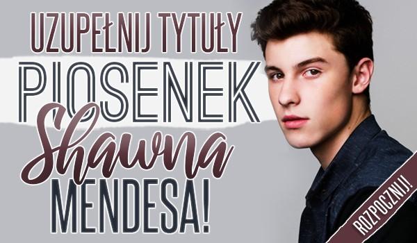 Uzupełnij tytuły piosenek Shawna Mendesa!
