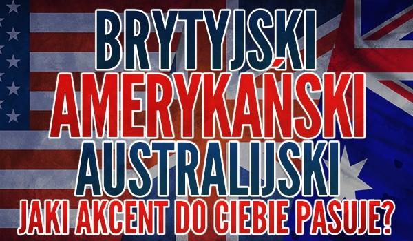 Brytyjski, amerykański, australijski – jaki akcent do Ciebie pasuje?