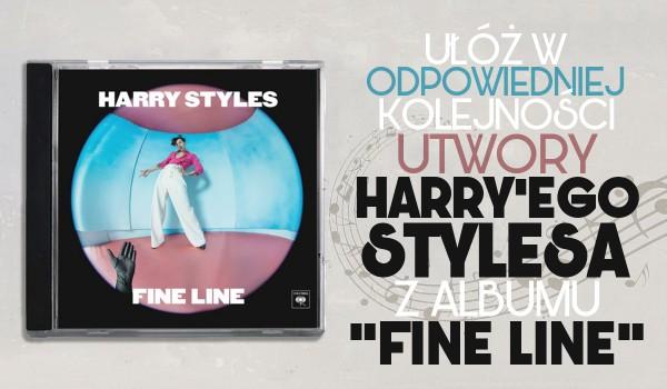 """Ułóż w kolejności piosenki Harry'ego Stylesa z albumu """"Fine Line""""!"""
