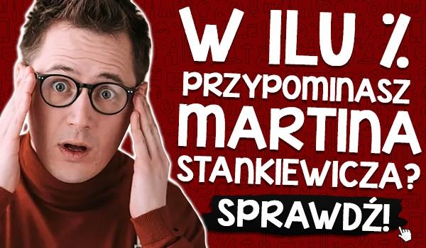 W ilu % przypominasz Martina Stankiewicza?