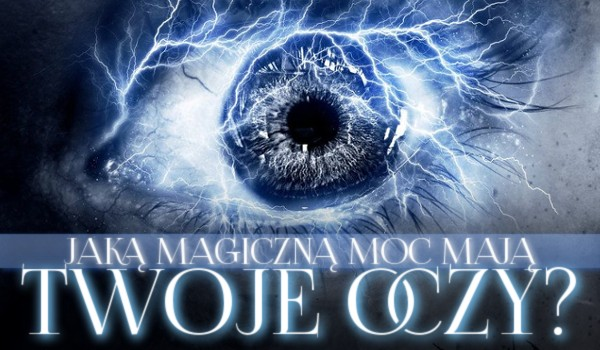 Jaką magiczną moc mają Twoje oczy?