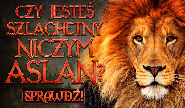 Czy jesteś szlachetny niczym Aslan?