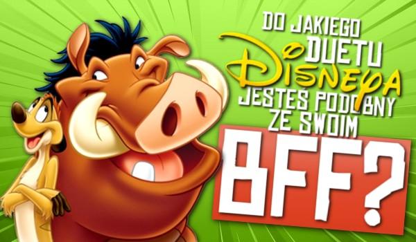 Do jakiego Disneyowego duetu jesteś podobny ze swoim BFF?