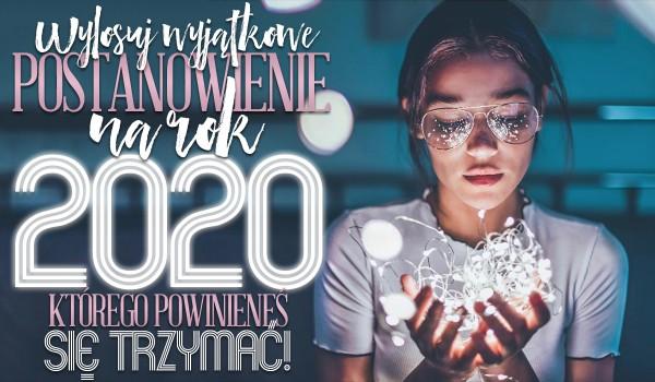 Wylosuj wyjątkowe postanowienie na 2020 rok, którego powinieneś się trzymać!