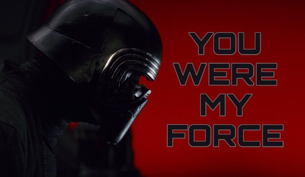 YOU WERE MY FORCE