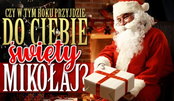 Czy w tym roku przyjdzie do Ciebie Święty Mikołaj?