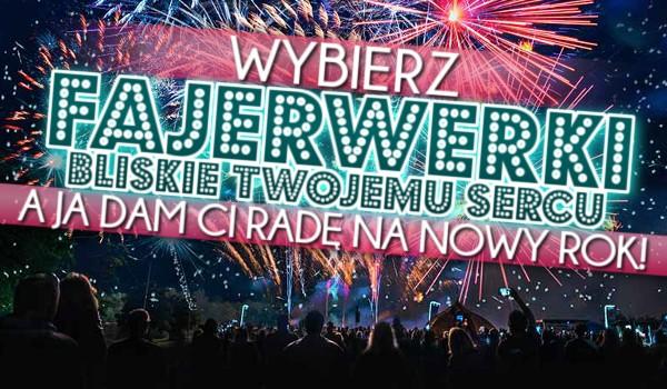 Wybierz fajerwerki bliskie Twojemu sercu, a ja dam Ci radę na nowy rok!
