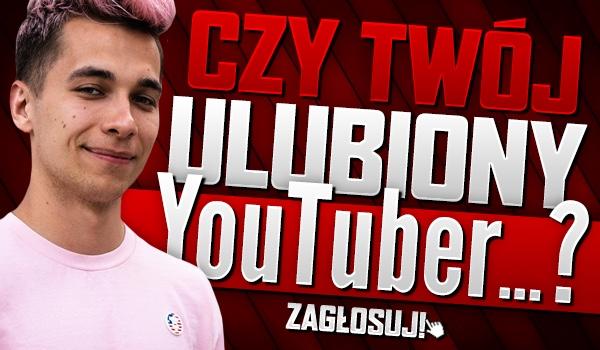 Czy Twój ulubiony YouTuber lub YouTuberka… ? #2