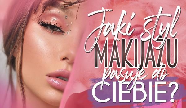 Jaki styl makijażu jest dla Ciebie idealny?