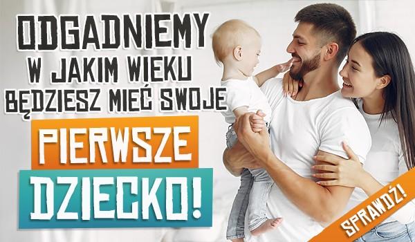 Odgadniemy w jakim wieku będziesz mieć swoje pierwsze dziecko!