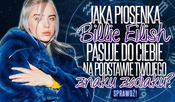 Jaka piosenka Billie Eilish pasuje do Ciebie na podstawie Twojego znaku zodiaku?