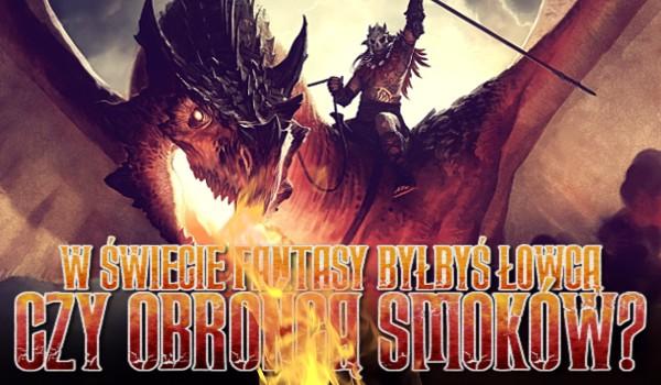 W świecie fantasy byłbyś łowcą czy obrońcą smoków?