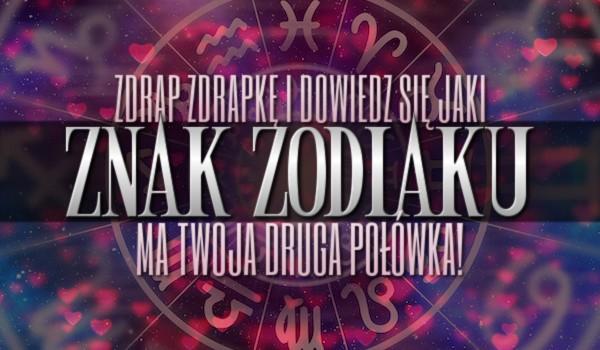 Zdrap zdrapkę i dowiedz się, jaki znak zodiaku ma Twoja druga połówka!