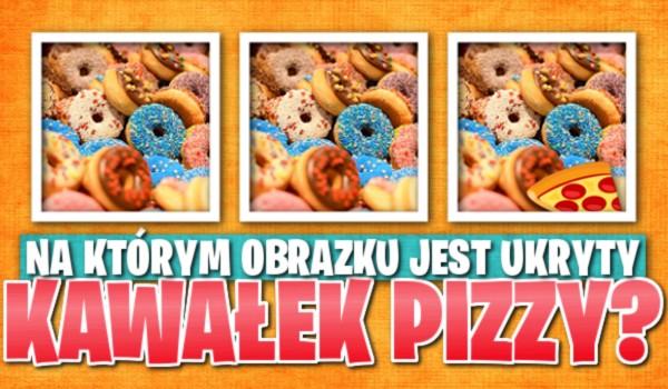 Na którym obrazku jest ukryty kawałek pizzy?