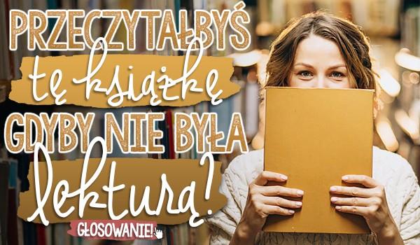 Przeczytałbyś tę książkę, gdyby nie była lekturą? – Głosowanie!