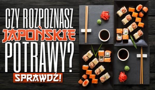 Czy rozpoznasz japońskie potrawy? Sprawdź!