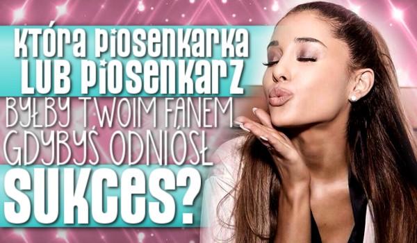 Która piosenkarka lub piosenkarz byłby Twoim fanem, gdybyś odniósł sukces?