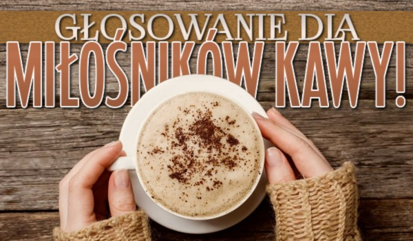 Głosowanie dla miłośników kawy!