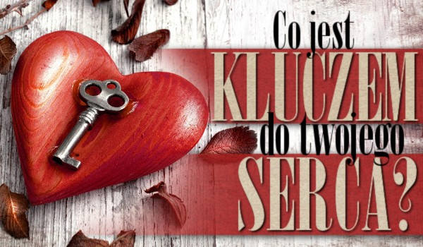 Co jest kluczem do Twojego serca?