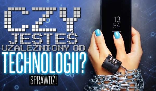 Czy jesteś uzależniony od technologii?