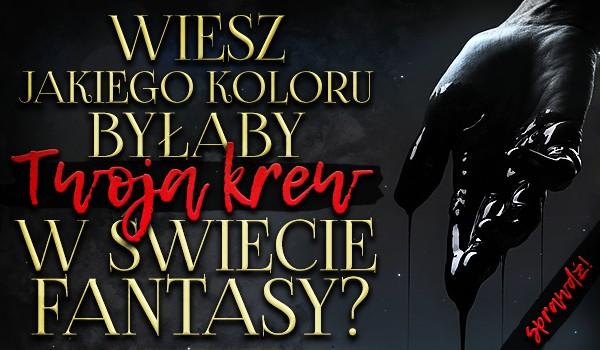 Wiesz, jakiego koloru byłaby Twoja krew w świecie Fantasy?