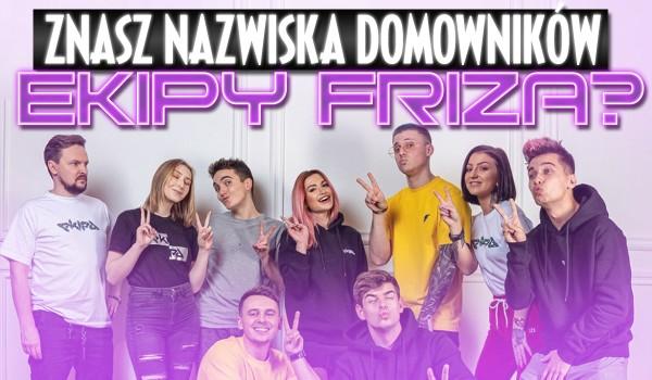 Czy znasz nazwiska domowników ekipy Friza?