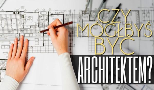 Czy mógłbyś być architektem?