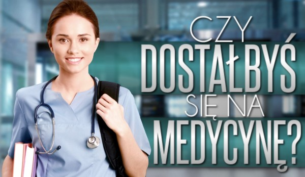 Czy dostałbyś się na medycynę?