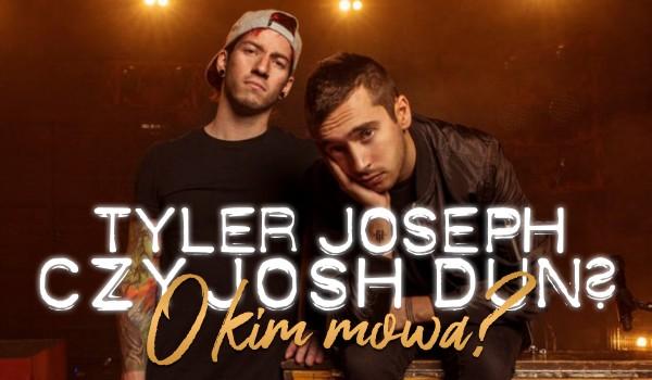 Tyler Joseph czy Josh Dun? O kim mowa?