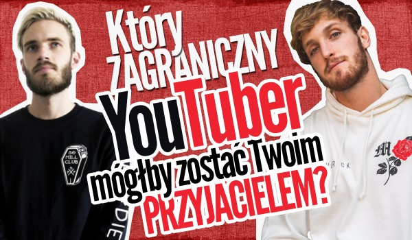 Który zagraniczny YouTuber mógłby zostać Twoim przyjacielem?