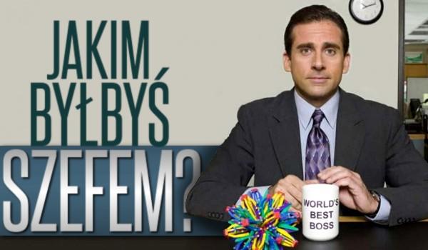 Jakim byłbyś szefem?