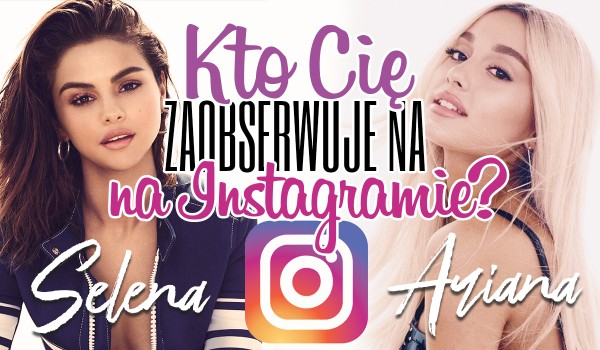 Kto zaobserwuje Cię na Instagramie? — Ariana Grande czy Selena Gomez?