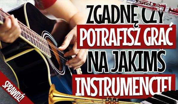 Zgadnę, czy potrafisz grać na jakimś instrumencie!