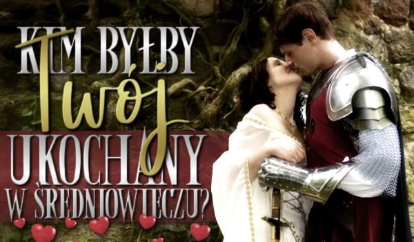 Kim byłby Twój ukochany w średniowieczu?