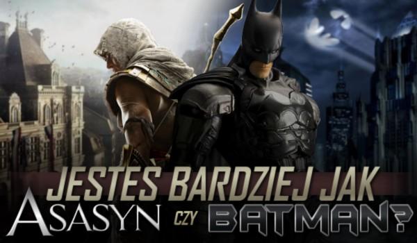 Jesteś bardziej jak asasyn czy Batman?