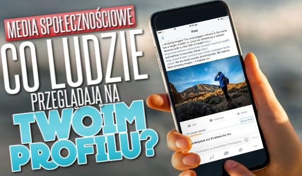 Media społecznościowe: co ludzie przeglądają na Twoim profilu?