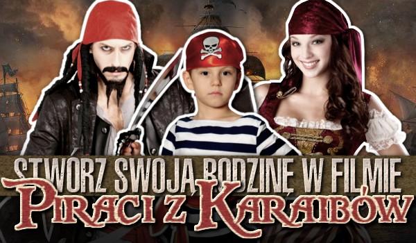 """Stwórz swoją rodzinę w filmie ,,Piraci z Karaibów""""!"""