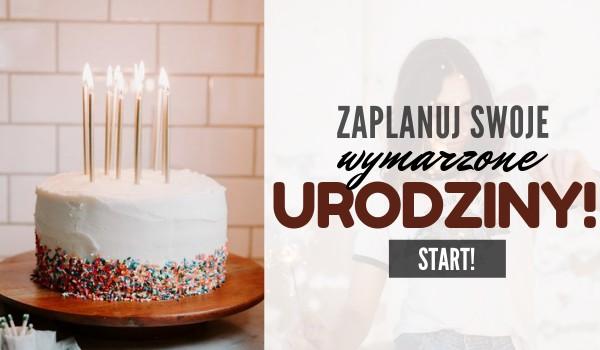 Zaplanuj swoje wymarzone urodziny!