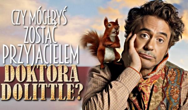 Czy mógłbyś zostać przyjacielem Doktora Dolittle?