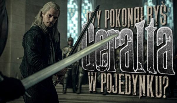 Czy udałoby Ci się pokonać Geralta w pojedynku?